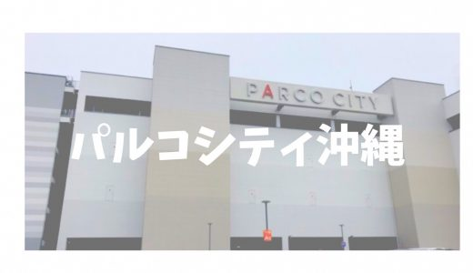 パルコシティが沖縄にオープン!子連れに嬉しい設備と駐車場情報